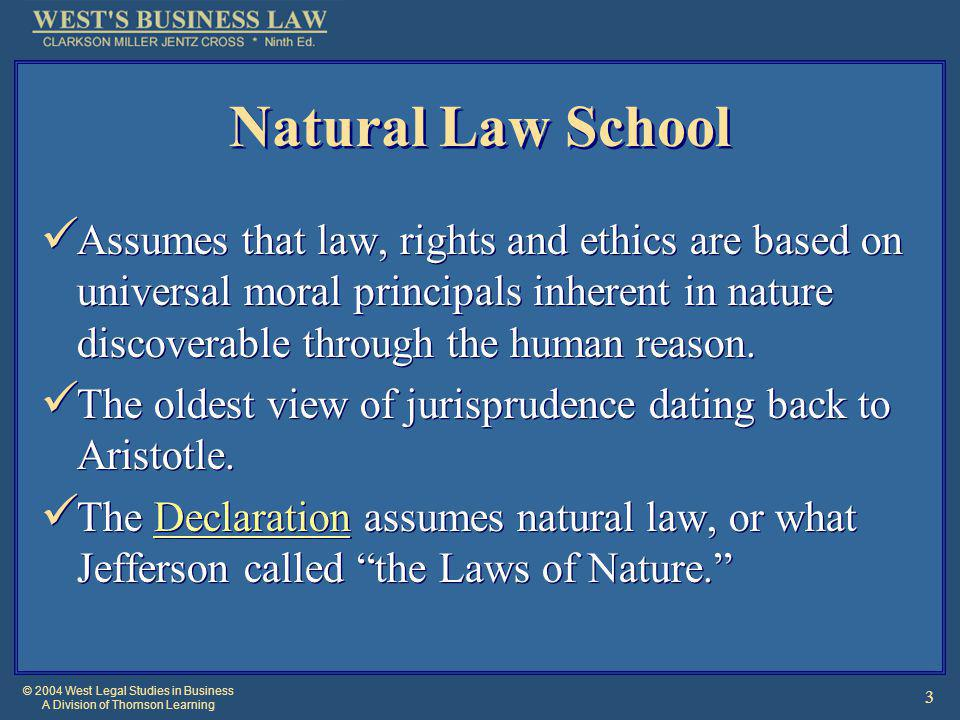 © 2004 West Legal Studies in Business A Division of Thomson Learning 3 Natural Law School Assumes that law, rights and ethics are based on universal m