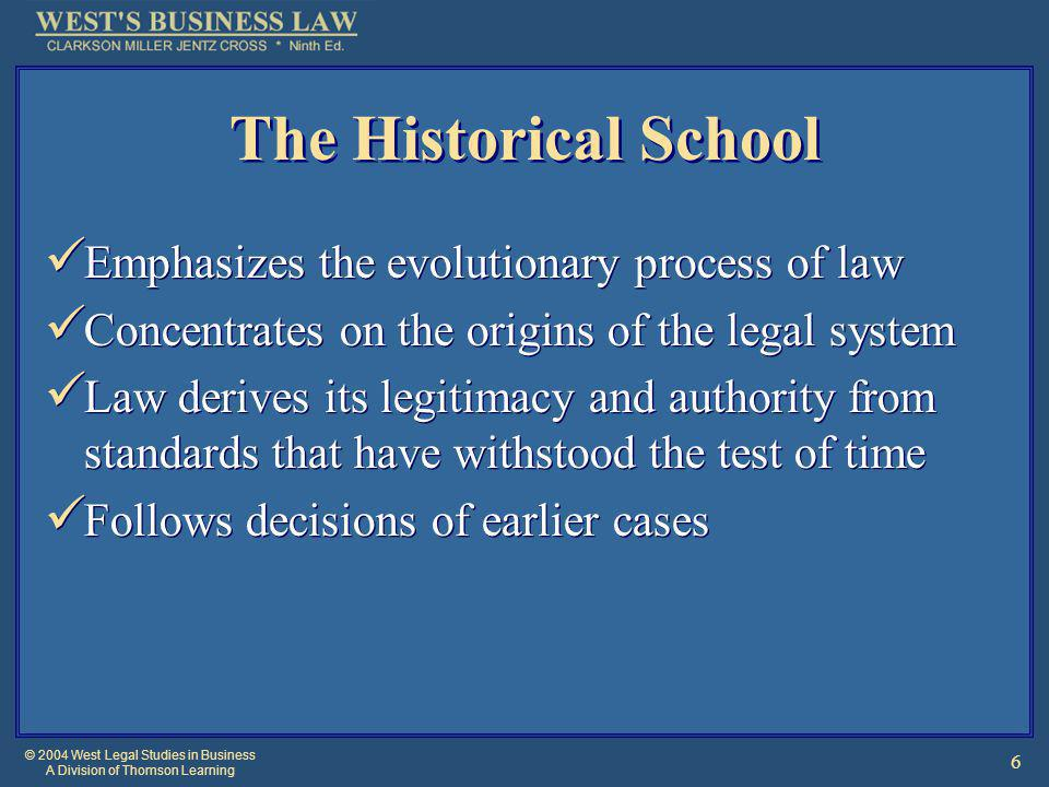 © 2004 West Legal Studies in Business A Division of Thomson Learning 6 The Historical School Emphasizes the evolutionary process of law Concentrates on the origins of the legal system Law derives its legitimacy and authority from standards that have withstood the test of time Follows decisions of earlier cases Emphasizes the evolutionary process of law Concentrates on the origins of the legal system Law derives its legitimacy and authority from standards that have withstood the test of time Follows decisions of earlier cases