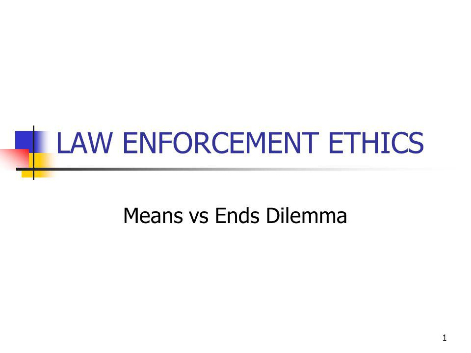 1 LAW ENFORCEMENT ETHICS Means vs Ends Dilemma