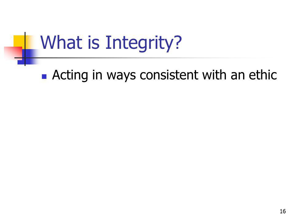 16 What is Integrity Acting in ways consistent with an ethic