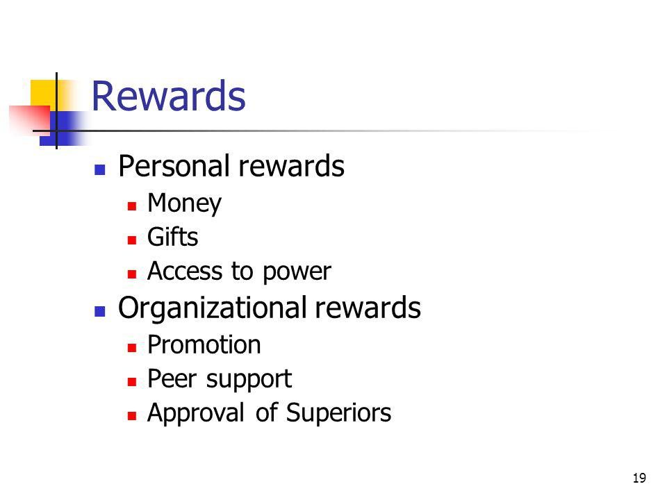 19 Rewards Personal rewards Money Gifts Access to power Organizational rewards Promotion Peer support Approval of Superiors