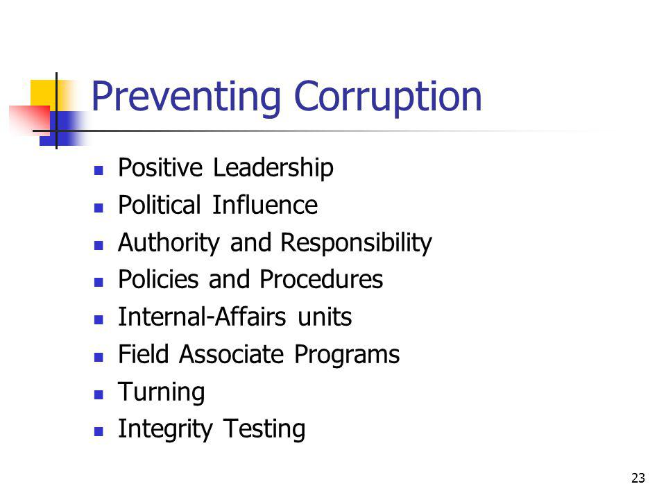 23 Preventing Corruption Positive Leadership Political Influence Authority and Responsibility Policies and Procedures Internal-Affairs units Field Associate Programs Turning Integrity Testing