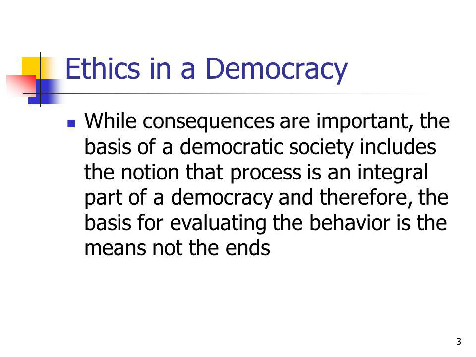 3 Ethics in a Democracy While consequences are important, the basis of a democratic society includes the notion that process is an integral part of a democracy and therefore, the basis for evaluating the behavior is the means not the ends