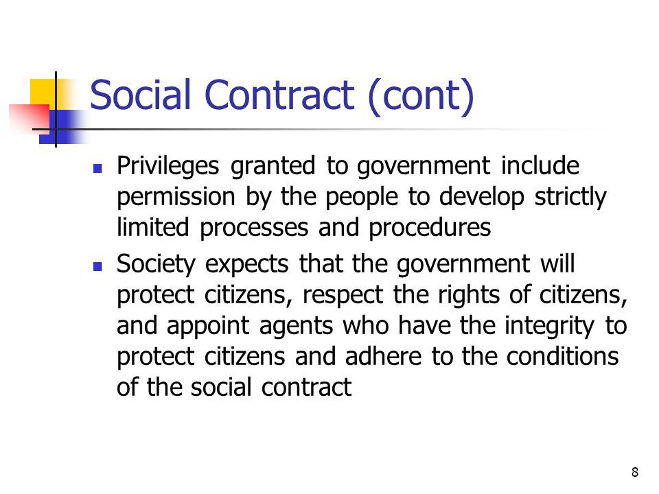 8 Social Contract (cont) Privileges granted to government include permission by the people to develop strictly limited processes and procedures Society expects that the government will protect citizens, respect the rights of citizens, and appoint agents who have the integrity to protect citizens and adhere to the conditions of the social contract