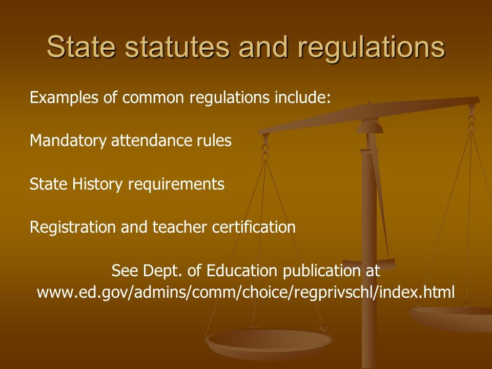 State statutes and regulations Examples of common regulations include: Mandatory attendance rules State History requirements Registration and teacher certification See Dept.