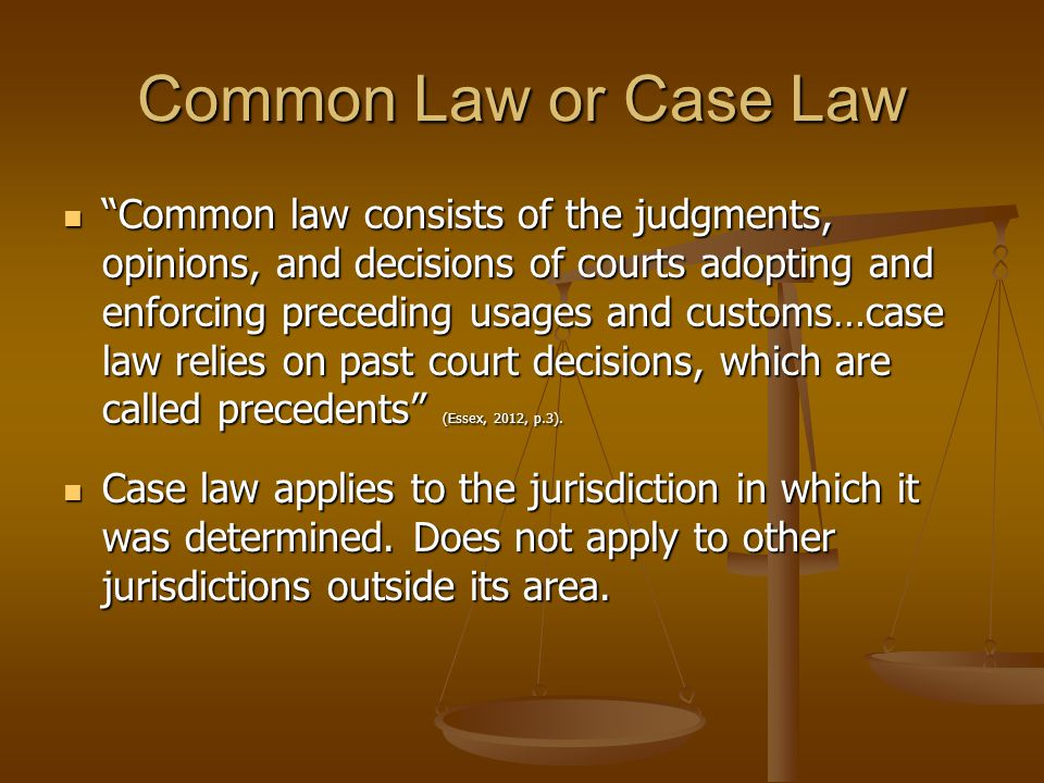 Common Law or Case Law Common law consists of the judgments, opinions, and decisions of courts adopting and enforcing preceding usages and customs…case law relies on past court decisions, which are called precedents (Essex, 2012, p.3).