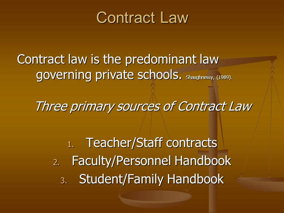Contract Law Contract law is the predominant law governing private schools. Shaughnessy, (1989). Three primary sources of Contract Law 1. Teacher/Staf