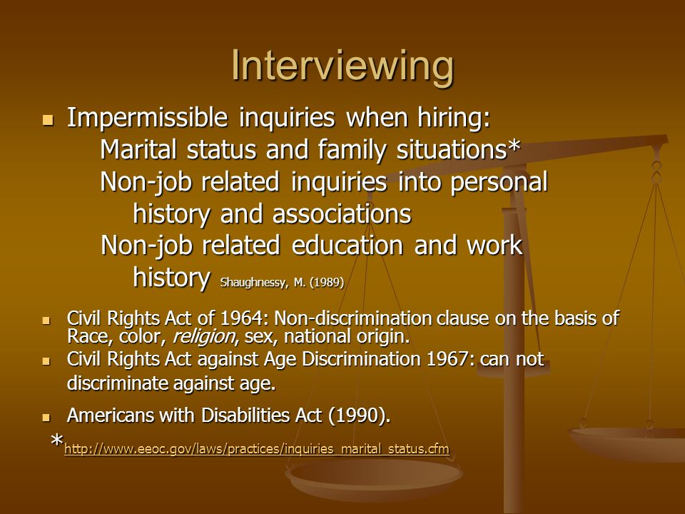 Interviewing Impermissible inquiries when hiring: Impermissible inquiries when hiring: Marital status and family situations* Marital status and family situations* Non-job related inquiries into personal Non-job related inquiries into personal history and associations history and associations Non-job related education and work Non-job related education and work history Shaughnessy, M.