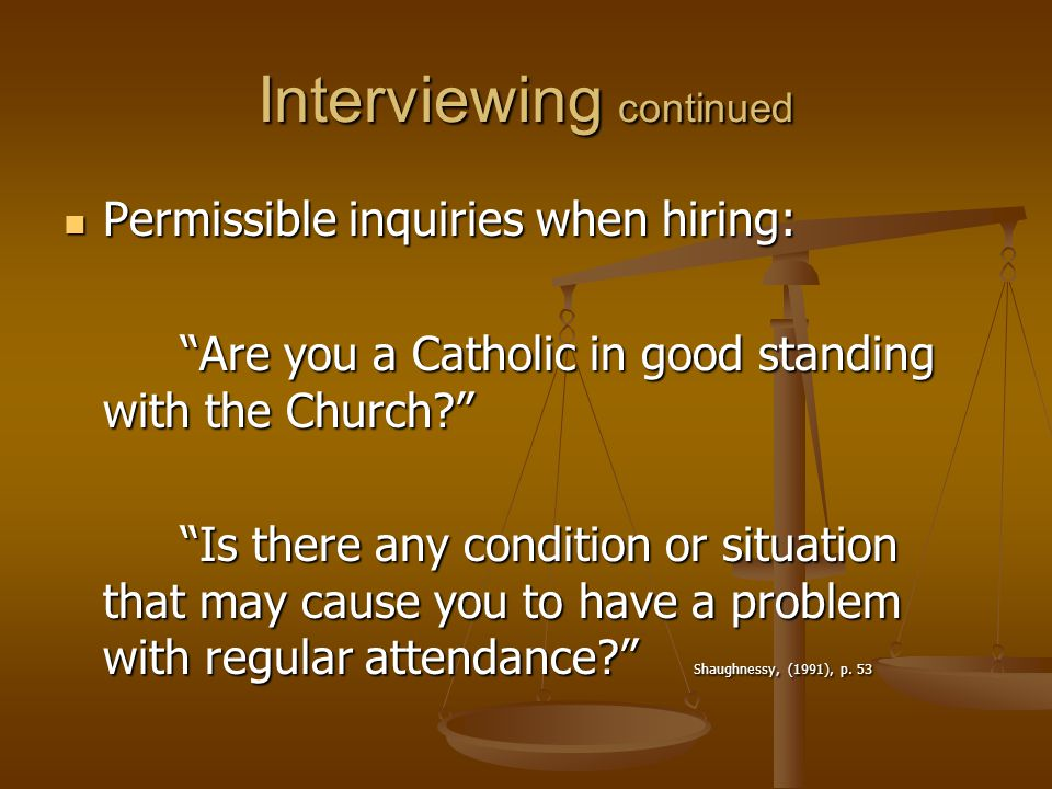 Interviewing continued Permissible inquiries when hiring: Permissible inquiries when hiring: Are you a Catholic in good standing with the Church? Are