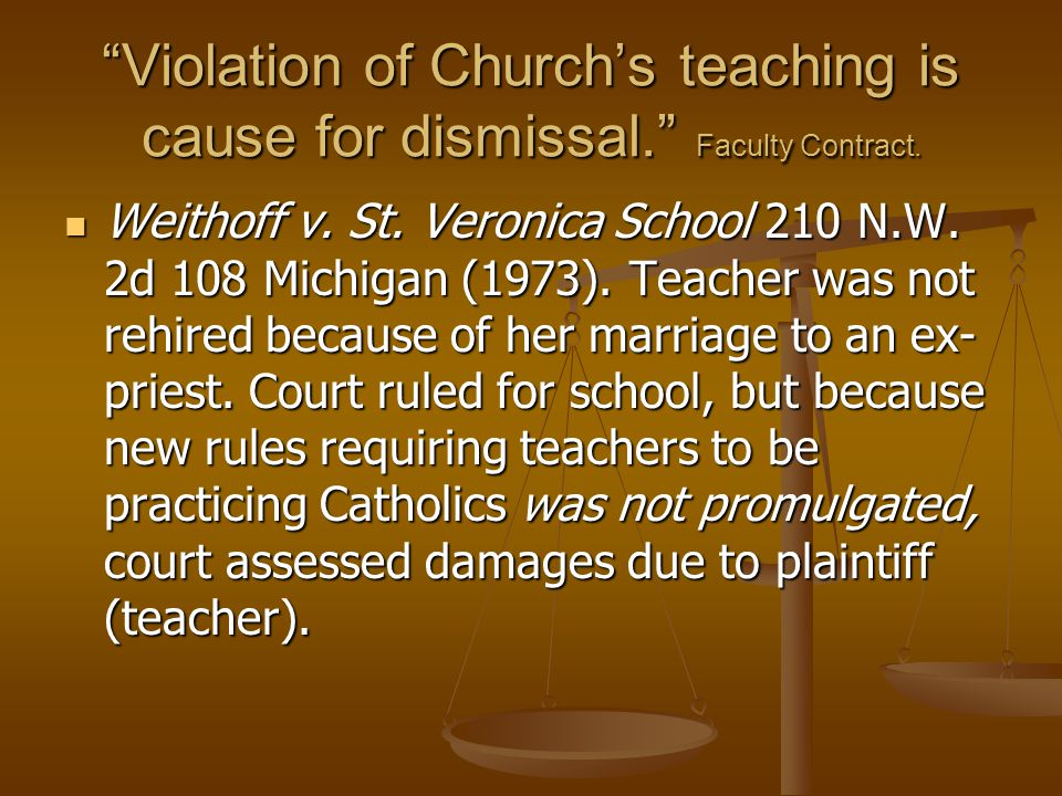 Violation of Churchs teaching is cause for dismissal. Faculty Contract. Weithoff v. St. Veronica School 210 N.W. 2d 108 Michigan (1973). Teacher was n