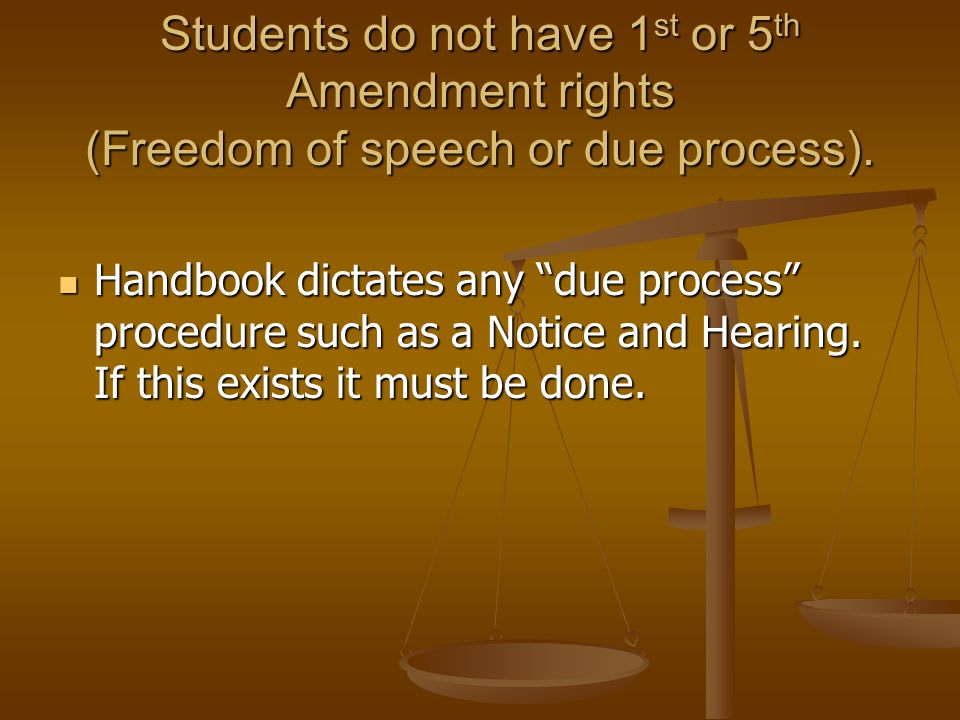 Students do not have 1 st or 5 th Amendment rights (Freedom of speech or due process). Handbook dictates any due process procedure such as a Notice an