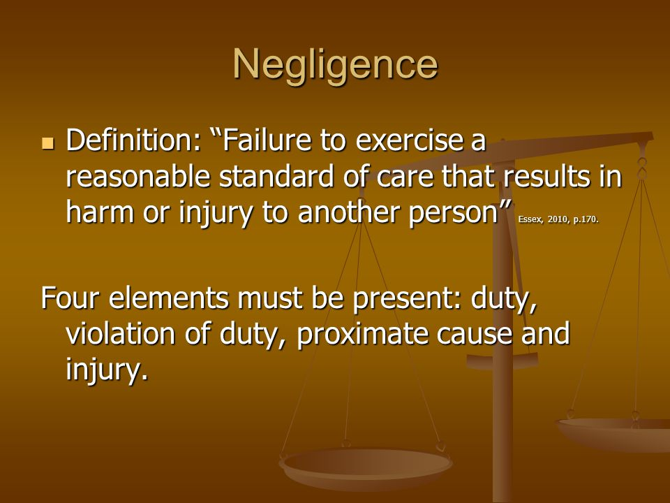 Negligence Definition: Failure to exercise a reasonable standard of care that results in harm or injury to another person Essex, 2010, p.170. Definiti