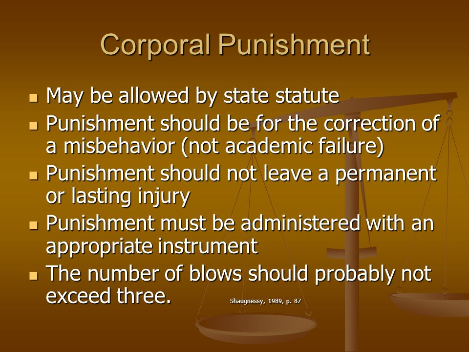 Corporal Punishment May be allowed by state statute May be allowed by state statute Punishment should be for the correction of a misbehavior (not academic failure) Punishment should be for the correction of a misbehavior (not academic failure) Punishment should not leave a permanent or lasting injury Punishment should not leave a permanent or lasting injury Punishment must be administered with an appropriate instrument Punishment must be administered with an appropriate instrument The number of blows should probably not exceed three.