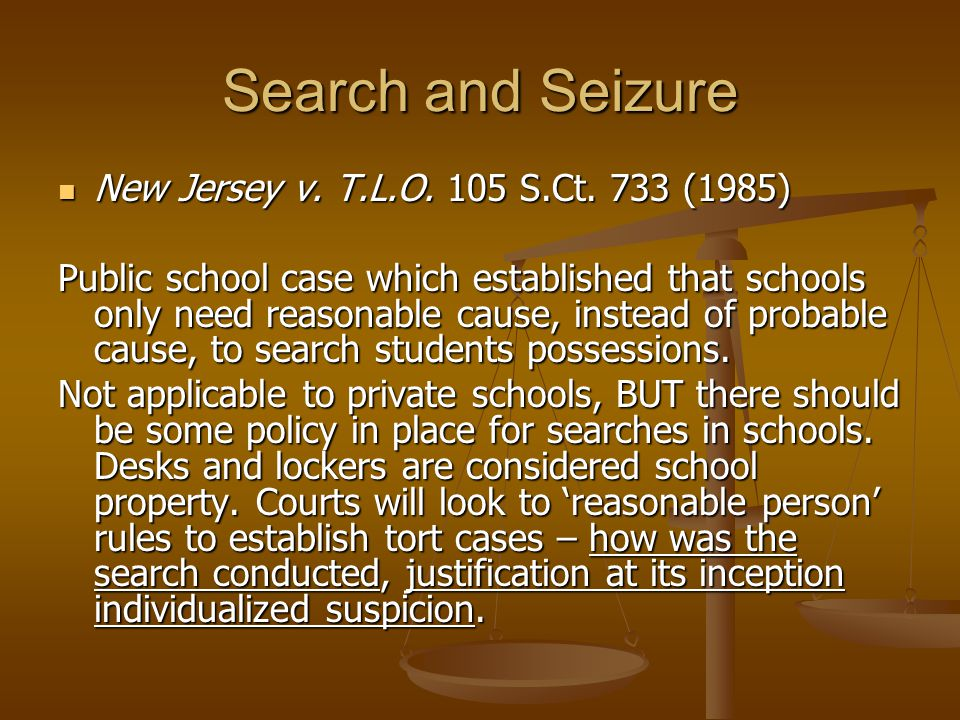 Search and Seizure New Jersey v. T.L.O. 105 S.Ct. 733 (1985) New Jersey v. T.L.O. 105 S.Ct. 733 (1985) Public school case which established that schoo