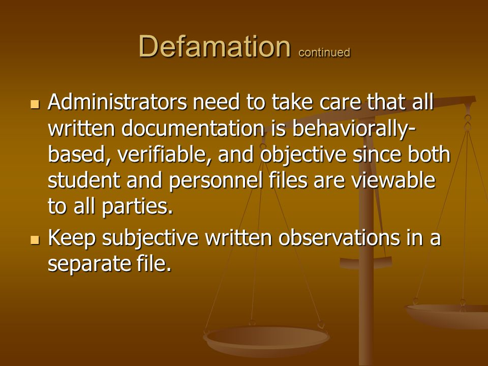Defamation continued Administrators need to take care that all written documentation is behaviorally- based, verifiable, and objective since both student and personnel files are viewable to all parties.