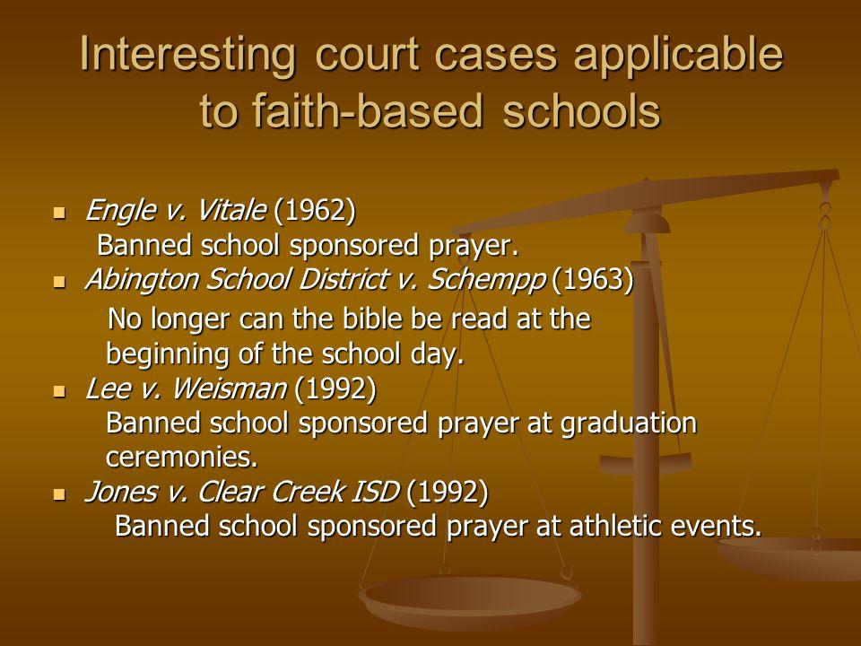 Interesting court cases applicable to faith-based schools Engle v. Vitale (1962) Engle v. Vitale (1962) Banned school sponsored prayer. Banned school