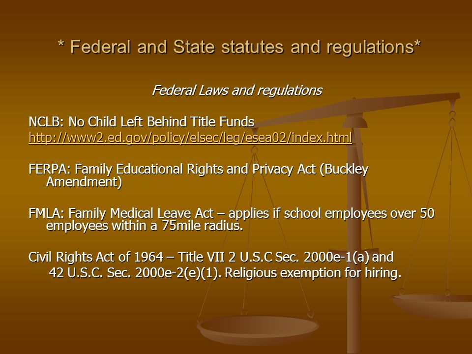 * Federal and State statutes and regulations* * Federal and State statutes and regulations* Federal Laws and regulations NCLB: No Child Left Behind Title Funds http://www2.ed.gov/policy/elsec/leg/esea02/index.html FERPA: Family Educational Rights and Privacy Act (Buckley Amendment) FMLA: Family Medical Leave Act – applies if school employees over 50 employees within a 75mile radius.