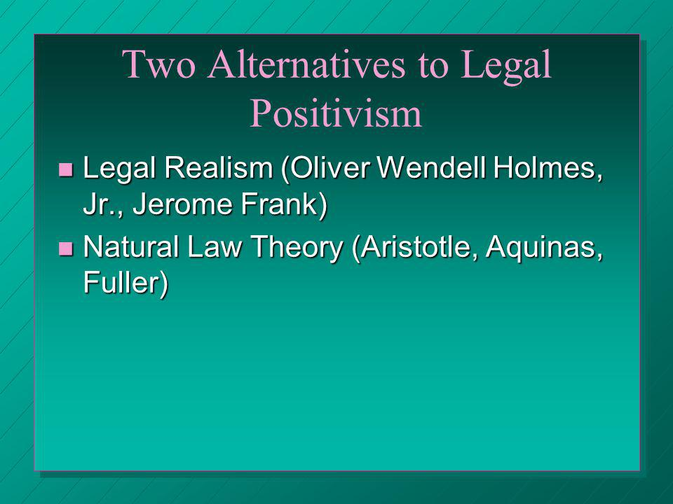 Two Alternatives to Legal Positivism Legal Realism (Oliver Wendell Holmes, Jr., Jerome Frank) Legal Realism (Oliver Wendell Holmes, Jr., Jerome Frank)