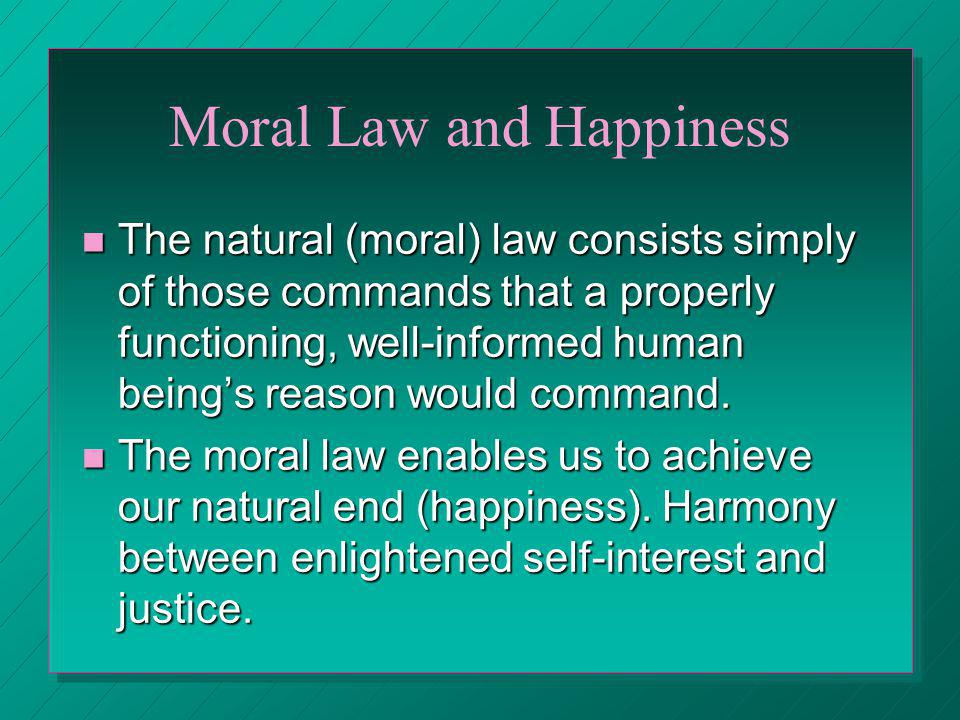 Moral Law and Happiness The natural (moral) law consists simply of those commands that a properly functioning, well-informed human beings reason would