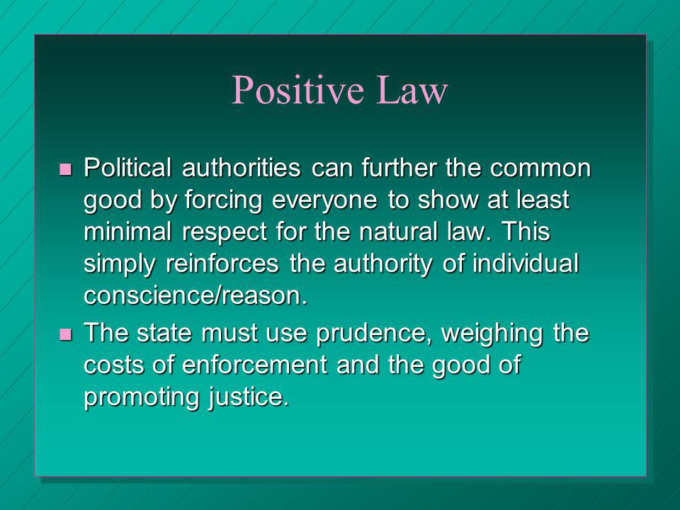 Positive Law Political authorities can further the common good by forcing everyone to show at least minimal respect for the natural law. This simply r