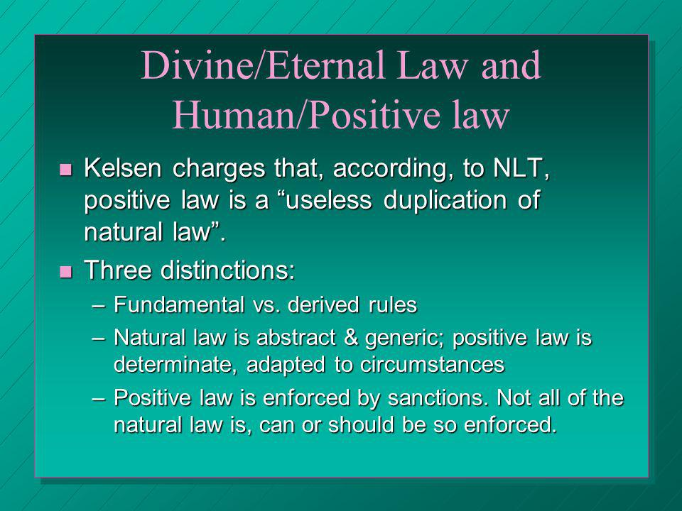 Divine/Eternal Law and Human/Positive law Kelsen charges that, according, to NLT, positive law is a useless duplication of natural law. Kelsen charges