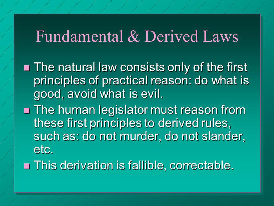 Fundamental & Derived Laws The natural law consists only of the first principles of practical reason: do what is good, avoid what is evil. The natural