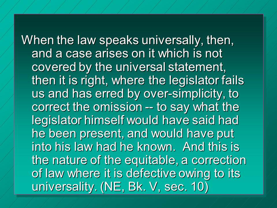 When the law speaks universally, then, and a case arises on it which is not covered by the universal statement, then it is right, where the legislator