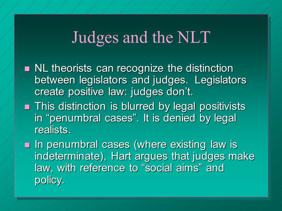 Judges and the NLT NL theorists can recognize the distinction between legislators and judges. Legislators create positive law: judges dont. NL theoris