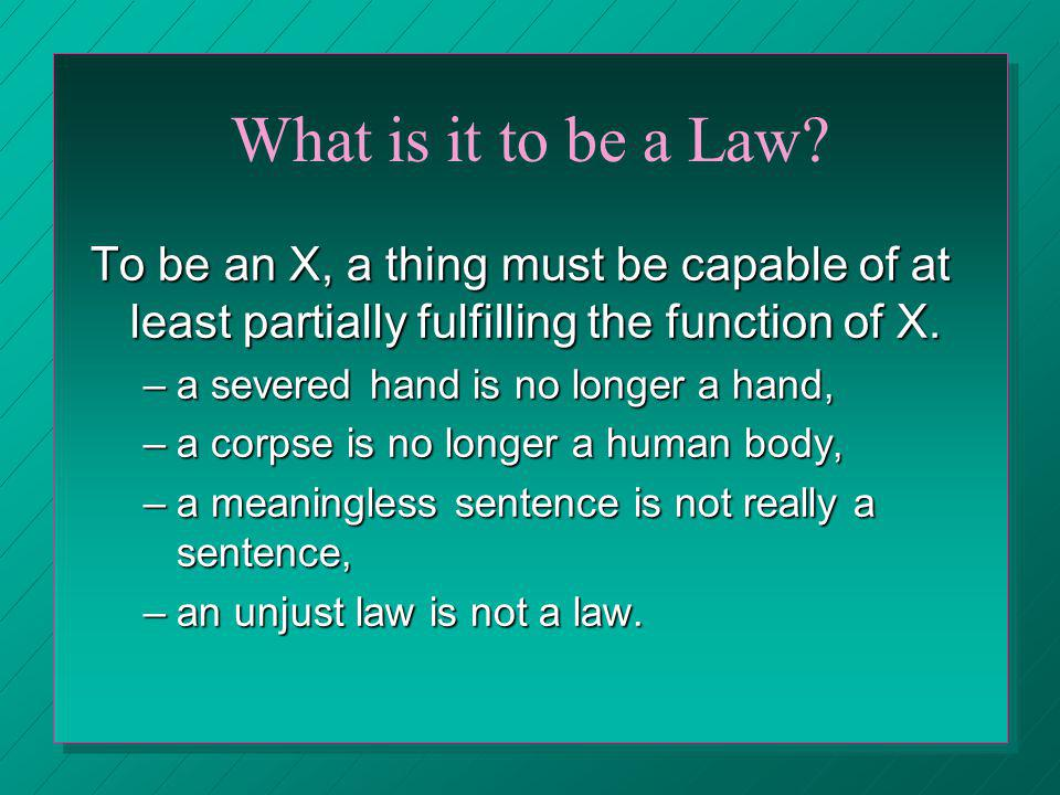 What is it to be a Law? To be an X, a thing must be capable of at least partially fulfilling the function of X. –a severed hand is no longer a hand, –
