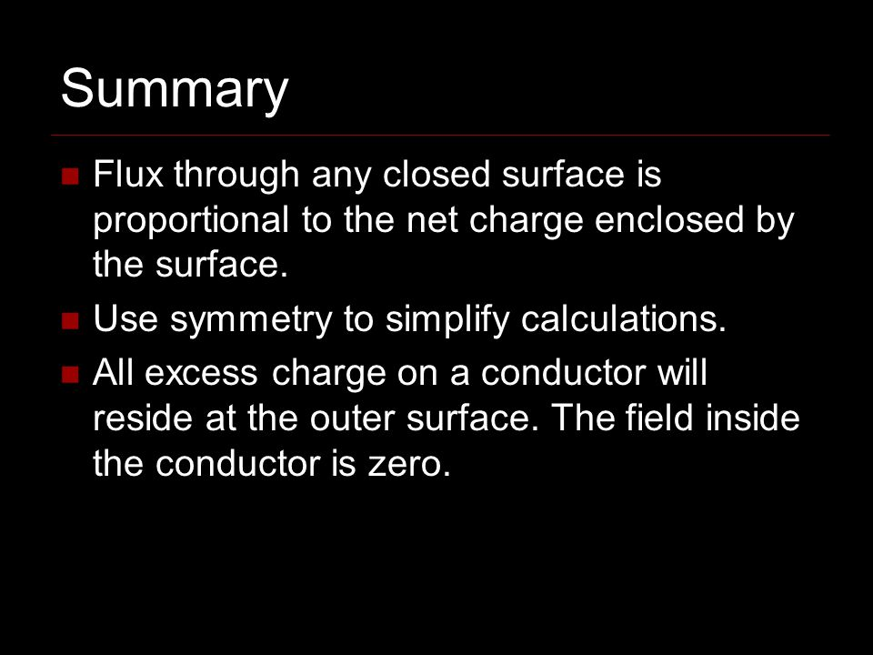 Summary Flux through any closed surface is proportional to the net charge enclosed by the surface.