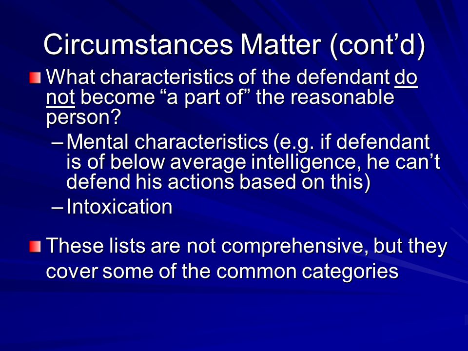 Circumstances Matter (contd) What characteristics of the defendant do not become a part of the reasonable person? –Mental characteristics (e.g. if def