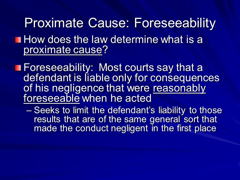 Proximate Cause: Foreseeability How does the law determine what is a proximate cause? Foreseeability: Most courts say that a defendant is liable only