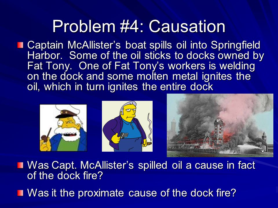 Problem #4: Causation Captain McAllisters boat spills oil into Springfield Harbor. Some of the oil sticks to docks owned by Fat Tony. One of Fat Tonys