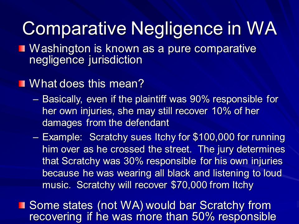 Comparative Negligence in WA Washington is known as a pure comparative negligence jurisdiction What does this mean? –Basically, even if the plaintiff