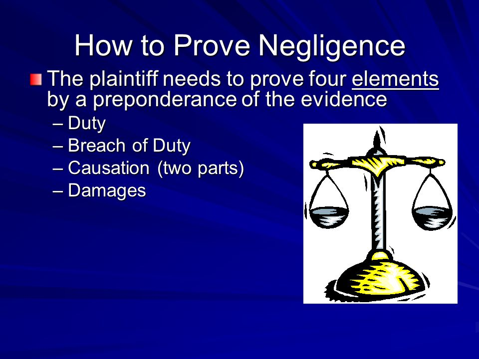 How to Prove Negligence The plaintiff needs to prove four elements by a preponderance of the evidence –Duty –Breach of Duty –Causation (two parts) –Da