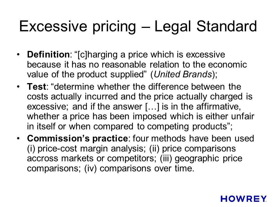 Excessive pricing – Legal Standard Definition: [c]harging a price which is excessive because it has no reasonable relation to the economic value of th