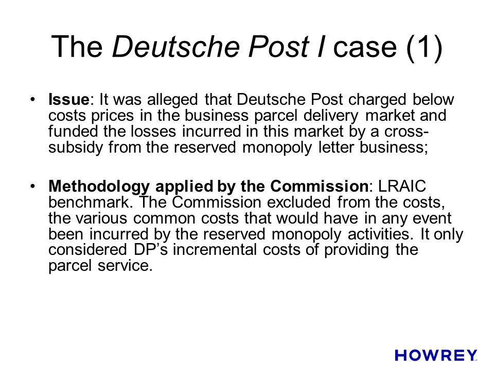 The Deutsche Post I case (1) Issue: It was alleged that Deutsche Post charged below costs prices in the business parcel delivery market and funded the