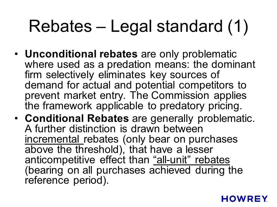Rebates – Legal standard (1) Unconditional rebates are only problematic where used as a predation means: the dominant firm selectively eliminates key