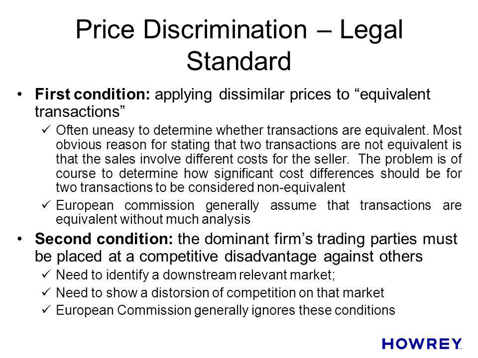 Price Discrimination – Legal Standard First condition: applying dissimilar prices to equivalent transactions Often uneasy to determine whether transac