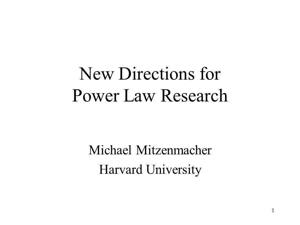 1 New Directions for Power Law Research Michael Mitzenmacher Harvard University