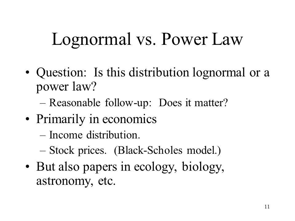 11 Lognormal vs. Power Law Question: Is this distribution lognormal or a power law? –Reasonable follow-up: Does it matter? Primarily in economics –Inc