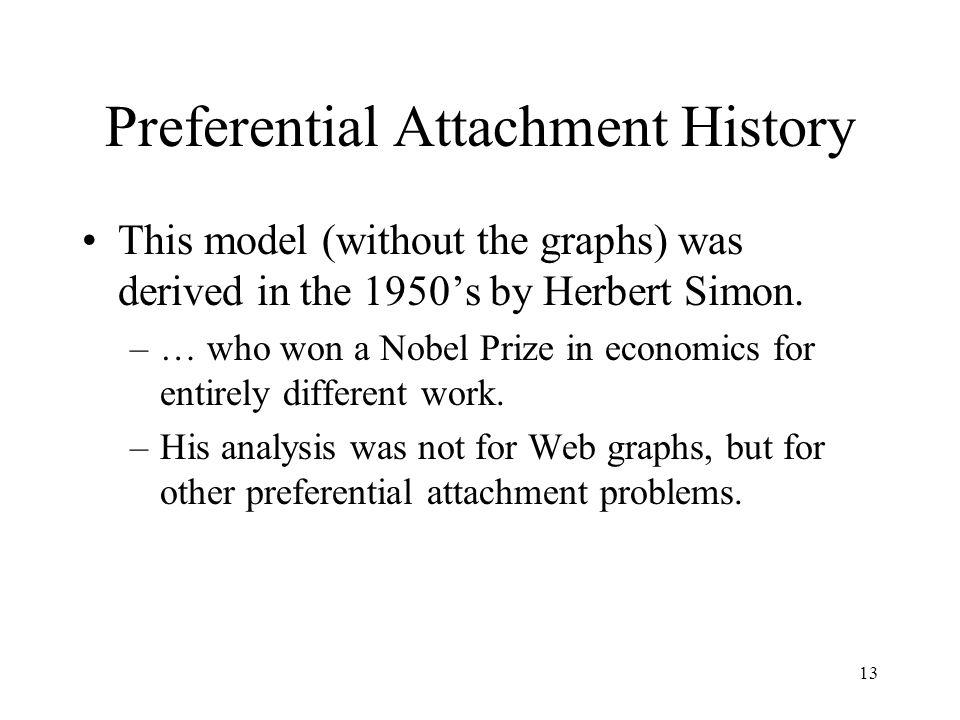 13 Preferential Attachment History This model (without the graphs) was derived in the 1950s by Herbert Simon. –… who won a Nobel Prize in economics fo