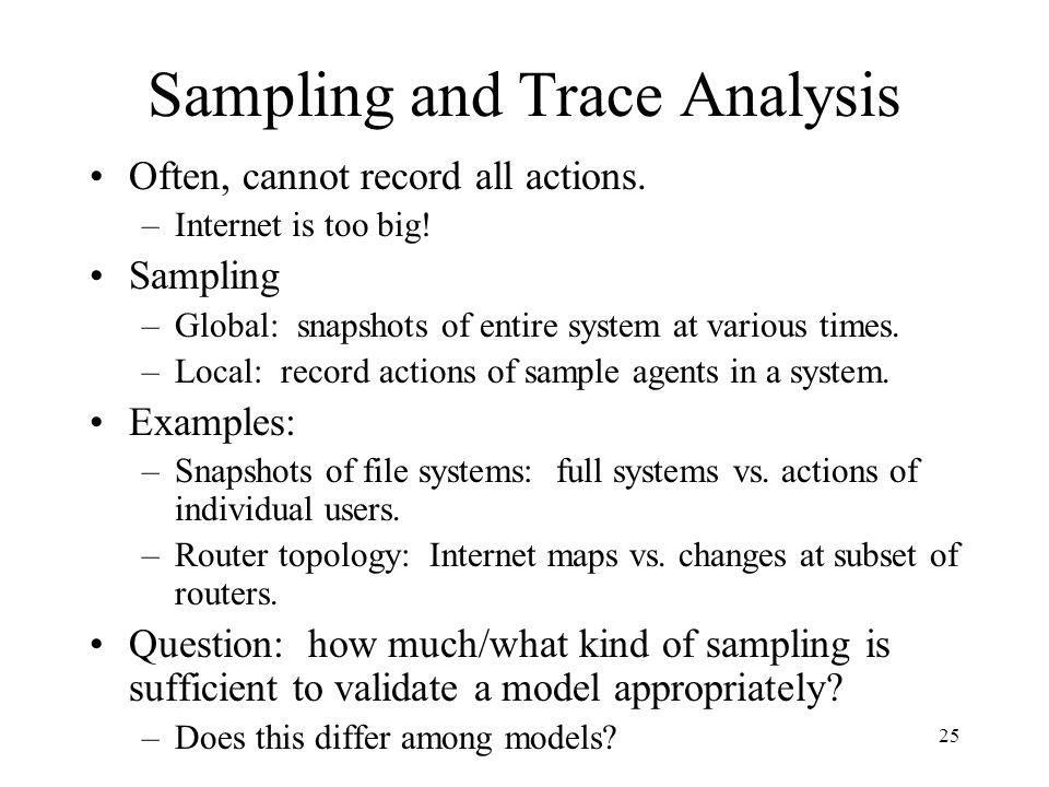 25 Sampling and Trace Analysis Often, cannot record all actions. –Internet is too big! Sampling –Global: snapshots of entire system at various times.