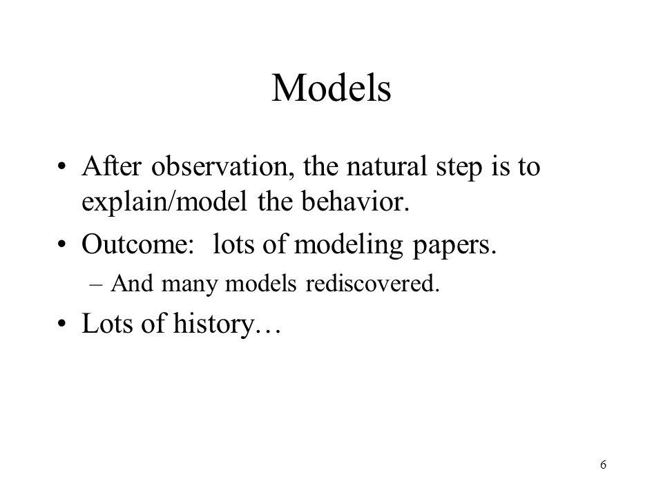 6 Models After observation, the natural step is to explain/model the behavior. Outcome: lots of modeling papers. –And many models rediscovered. Lots o