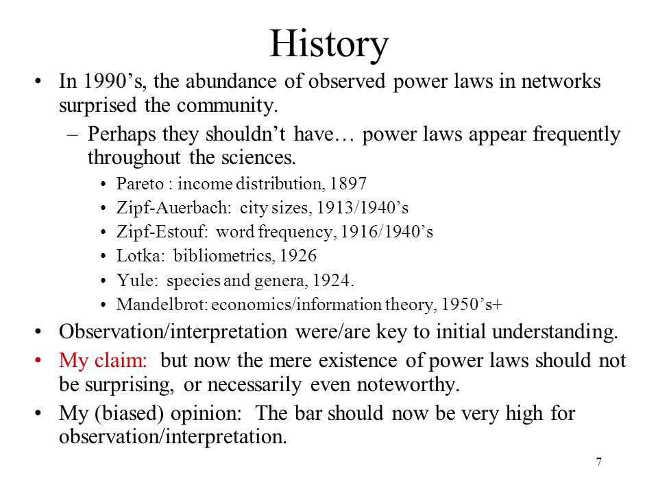 7 History In 1990s, the abundance of observed power laws in networks surprised the community. –Perhaps they shouldnt have… power laws appear frequentl