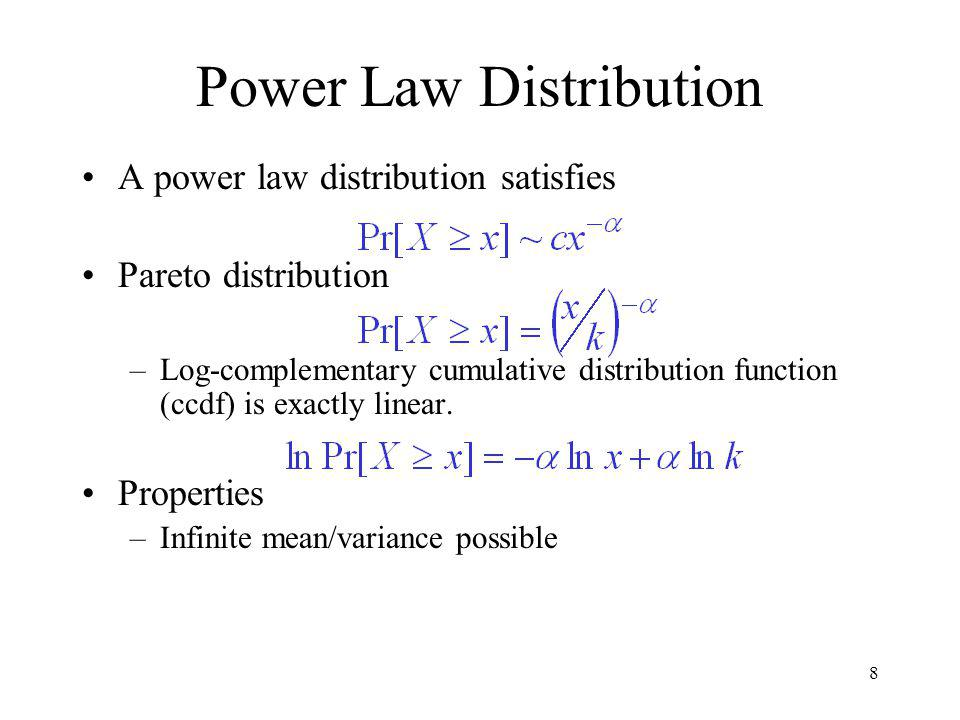 8 Power Law Distribution A power law distribution satisfies Pareto distribution –Log-complementary cumulative distribution function (ccdf) is exactly linear.