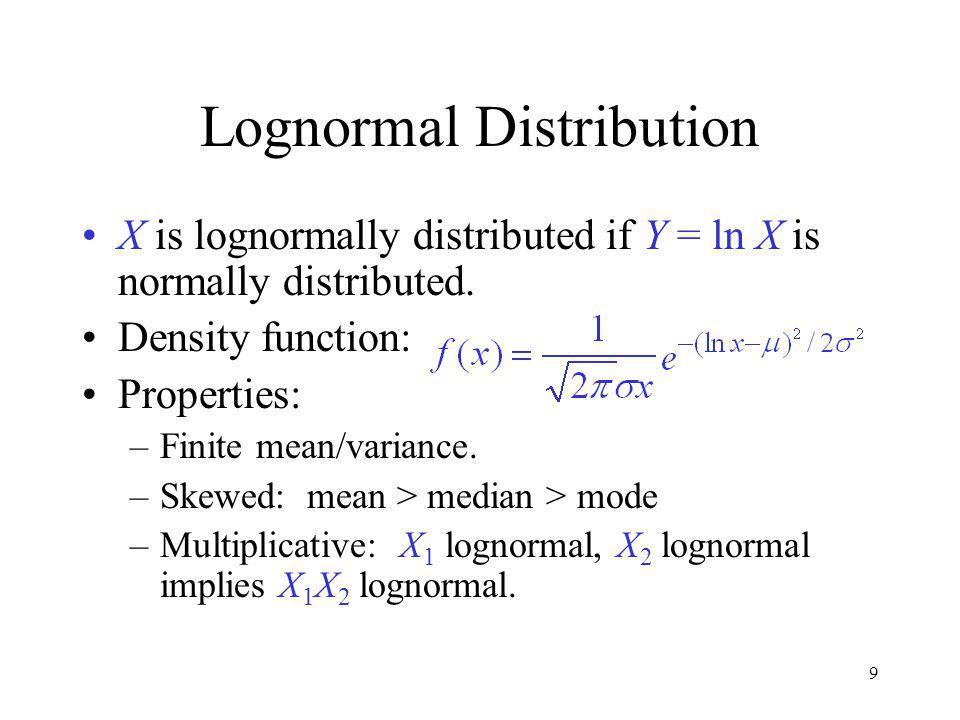 9 Lognormal Distribution X is lognormally distributed if Y = ln X is normally distributed.