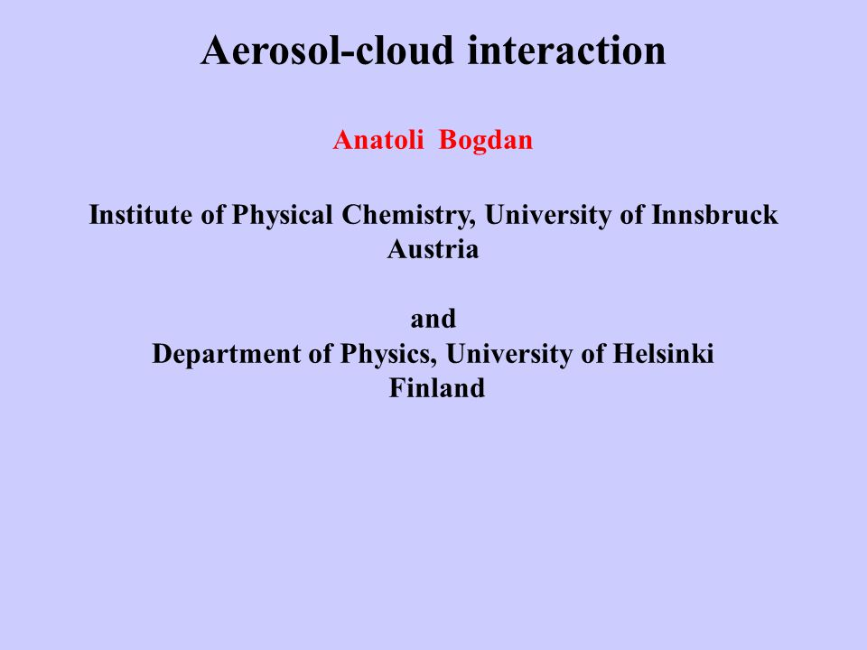Aerosol-cloud interaction Anatoli Bogdan Institute of Physical Chemistry, University of Innsbruck Austria and Department of Physics, University of Helsinki Finland