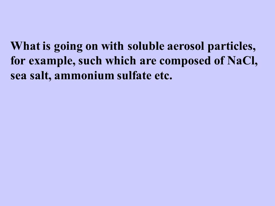 What is going on with soluble aerosol particles, for example, such which are composed of NaCl, sea salt, ammonium sulfate etc.