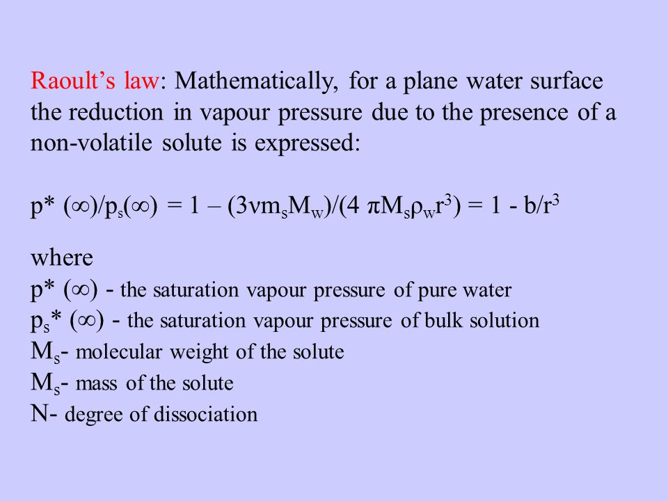 Raoults law: Mathematically, for a plane water surface the reduction in vapour pressure due to the presence of a non-volatile solute is expressed: p* ()/p s () = 1 – (3νm s M w )/(4 πM s ρ w r 3 ) = 1 - b/r 3 where p* () - the saturation vapour pressure of pure water p s * () - the saturation vapour pressure of bulk solution M s - molecular weight of the solute M s - mass of the solute Ν- degree of dissociation